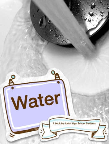 Water - An introduction to water ebook by Junior High School Students