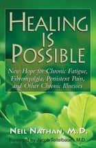 Healing Is Possible - New Hope for Chronic Fatigue, Fibromyalgia, Persistent Pain, and Other Chronic Illnesses ebook by Neil Nathan, M.D., Jacob Teitelbaum,...