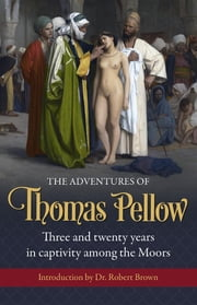 The Adventures of Thomas Pellow - Three and twenty years in captivity among the Moors ebook by Thomas Pellow