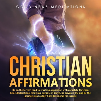 Christian Affirmations - Be on the fervent road to crushing opposition with complete Christian bible declarations; Find your purpose in Christ, be driven in life and be the greatest you; a daily holy devotional for success audiobook by Good News Meditations