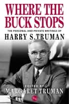 Where the Buck Stops: The Personal and Private Writings of Harry S. Truman ebook by Harry S. Truman, Margaret Truman