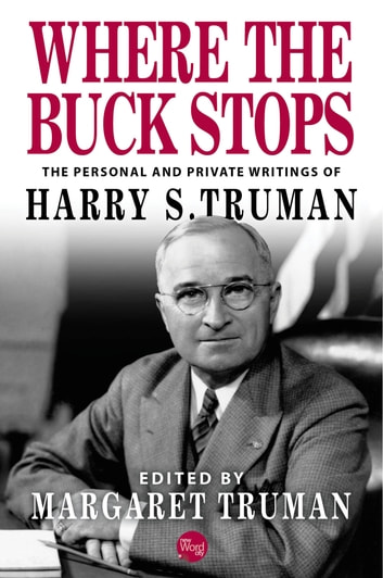 Where the Buck Stops: The Personal and Private Writings of Harry S. Truman ebook by Harry S. Truman,Margaret Truman
