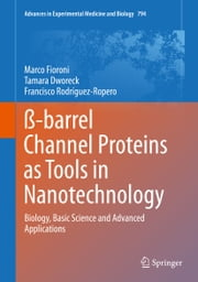 ß-barrel Channel Proteins as Tools in Nanotechnology - Biology, Basic Science and Advanced Applications ebook by Marco Fioroni,Tamara Dworeck,Francisco Rodriguez-Ropero