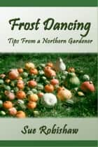 Frost Dancing: Tips from a Northern Gardener ebook by Sue Robishaw
