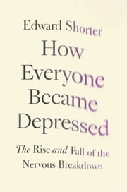 How Everyone Became Depressed: The Rise and Fall of the Nervous Breakdown ebook by Edward Shorter