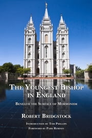 Youngest Bishop in England - Beneath the Surface of Mormonism ebook by Robert Bridgstock