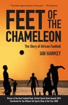 Feet of the Chameleon - The Story of African Football ebook by Ian Hawkey
