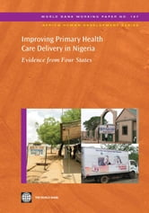 Improving Primary Health Care Delivery In Nigeria: Evidence From Four States ebook by World Bank