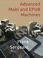 Advanced Mobi and EPUB Machines ebook by Frank Sergeant