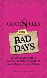 Good Spells for Bad Days: Broken Hearts, Bounced Checks, and Bitchy Co-Workers - Simple Magick to Fix Any Misfortune ebook by Skye Alexander