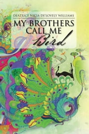 My Brothers Call Me Bird ebook by Deatrice Nicia De'Lovely