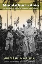 MacArthur in Asia - The General and His Staff in the Philippines, Japan, and Korea ebook by Hiroshi Masuda, Reiko Yamamoto