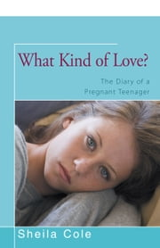 What Kind of Love? - The Diary of a Pregnant Teenager ebook by Sheila Cole