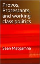 Provos, Protestants, and working-class politics: a dialogue eBook by Sean Matgamna