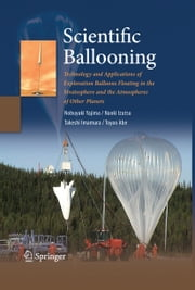 Scientific Ballooning - Technology and Applications of Exploration Balloons Floating in the Stratosphere and the Atmospheres of Other Planets ebook by Nobuyuki Yajima,Naoki Izutsu,Takeshi Imamura,Toyoo Abe