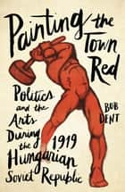 Painting the Town Red - Politics and the Arts During the 1919 Hungarian Soviet Republic ebook by Bob Dent