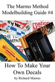 The Marmo Method Modelbuilding Guide #4: How To Make Your Own Decals ebook by Richard Marmo