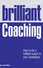 Brilliant Coaching 2e - How to be a brilliant coach in your workplace ebook by Julie Starr