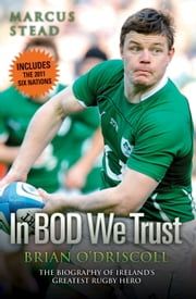 Brian O'Driscoll: The Biography - The Story of Ireland's Greatest Rugby Hero ebook by Marcus Stead