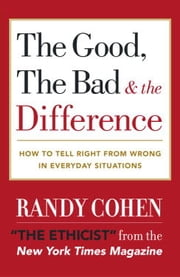The Good, the Bad & the Difference - How to Tell the Right From Wrong in Everyday Situations ebook by Randy Cohen