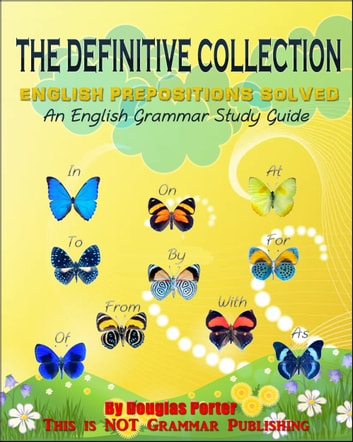 The Definitive Collection: English Prepositions Solved - 300+ Real-World Examples! - An English Grammar Study Guide ebook by Douglas Porter