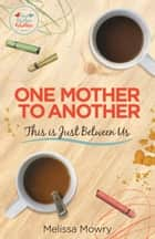 One Mother to Another: This Is Just Between Us ebook by