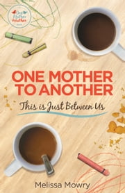 One Mother to Another: This Is Just Between Us ebook by Melissa Mowry
