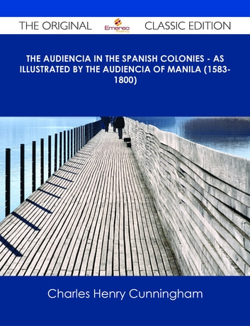 The Audiencia in the Spanish Colonies - As illustrated by the Audiencia of Manila (1583-1800) - The Original Classic Edition ebook by Charles Henry Cunningham