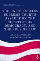 The United States Supreme Court's Assault on the Constitution, Democracy, and the Rule of Law ebook by Adam Lamparello,Cynthia Swann