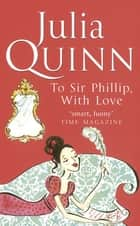 To Sir Phillip, With Love - Number 5 in series ebook by Julia Quinn