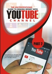 The Unconventional Guide to Making Money with YouTube Channel. - Learn how to use YouTube tools to add more functionality to your YouTube channel ebook by Stanley P. Cathcart