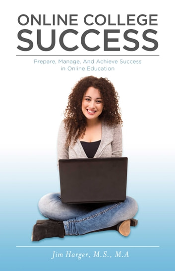 Online College Success - Prepare, Manage, And Achieve Success in Online Education ebook by Jim Harger