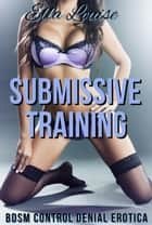 Submissive Training (BDSM Control Denial Erotica) - Learning to Like It, #1 ebook by Ella Louise