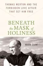 Beneath the Mask of Holiness - Thomas Merton and the Forbidden Love Affair that Set Him Free ebook by Mark Shaw