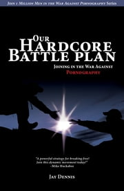 Our Hardcore Battle Plan - Joining in the War Against Pornography ebook by Jay Dennis