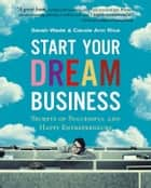 Start Your Dream Business - Secrets of Successful and Happy Entrepreneurs ebook by Sarah Wade, Carole Ann Rice