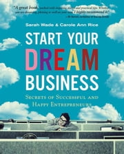 Start Your Dream Business - Secrets of Successful and Happy Entrepreneurs ebook by Sarah Wade,Carole Ann Rice