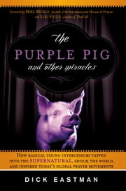 The Purple Pig and Other Miracles - The Purple Pig and Other Miracles: How a Radical Band of Young Intercessors Tapped into the Supernatural, Shook Up the World, and Inspired Today's Global Prayer Movements ebook by Dick Eastman