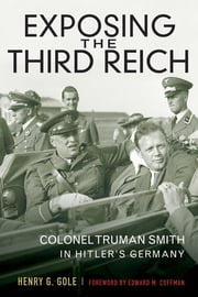 Exposing the Third Reich - Colonel Truman Smith in Hitler's Germany ebook by Henry G. Gole,Edward M. Coffman