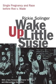 Wake Up Little Susie - Single Pregnancy and Race Before Roe v. Wade ebook by Rickie Solinger