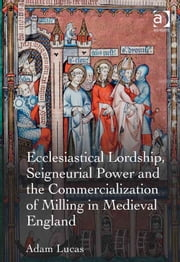 Ecclesiastical Lordship, Seigneurial Power and the Commercialization of Milling in Medieval England ebook by Dr Adam Lucas