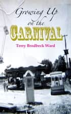 Growing Up on the Carnival ebook by Terry Brodbeck Ward