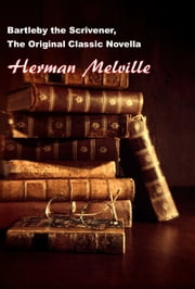Bartleby The Scrivener, The Original Classic Novella ebook by Herman Melville
