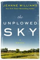The Unplowed Sky - A Novel ebook by Jeanne Williams