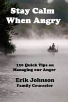 Stay Calm When Angry: 120 Quick Tips on Managing our Anger ebook by Erik Johnson