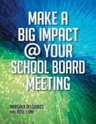 Make A Big Impact @ Your School Board Meeting ebook by Margaux Del Guidice,Rose Luna