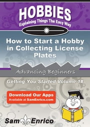 How to Start a Hobby in Collecting License Plates - How to Start a Hobby in Collecting License Plates ebook by Jacqueline Rodriguez
