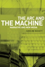 The Arc and the Machine: Narrative and New Media ebook by Caroline Bassett,Caroline Bassett