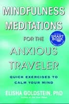 Mindfulness Meditations for the Anxious Traveler - Quick Exercises to Calm Your Mind eBook by Elisha Goldstein, Ph.D.