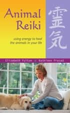 Animal Reiki - Using Energy to Heal the Animals in Your Life ebook by Elizabeth Fulton, Kathleen Prasad